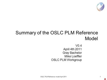 OSLC PLM Reference model April 20111 Summary of the OSLC PLM Reference Model V0.4 April 4th 2011 Gray Bachelor Mike Loeffler OSLC PLM Workgroup.