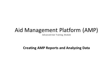 Aid Management Platform (AMP) Advanced User Training, Module Creating AMP Reports and Analyzing Data.