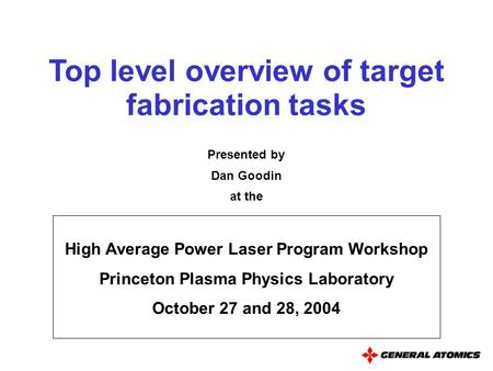 Top level overview of target fabrication tasks High Average Power Laser Program Workshop Princeton Plasma Physics Laboratory October 27 and 28, 2004 Presented.