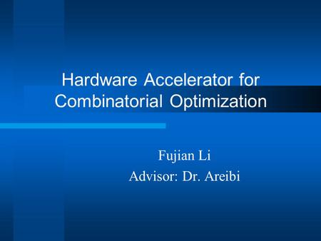 Hardware Accelerator for Combinatorial Optimization Fujian Li Advisor: Dr. Areibi.