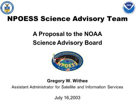 NPOESS Science Advisory Team Gregory W. Withee Assistant Administrator for Satellite and Information Services July 16,2003 A Proposal to the NOAA Science.