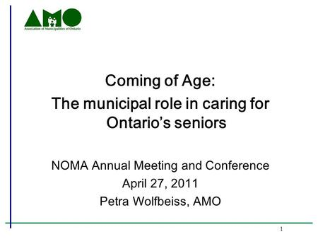 1 Coming of Age: The municipal role in caring for Ontario's seniors NOMA Annual Meeting and Conference April 27, 2011 Petra Wolfbeiss, AMO.