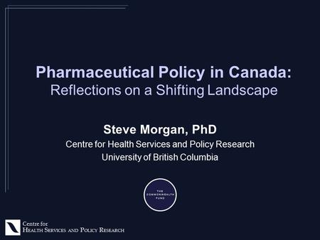 Centre for H EALTH S ERVICES AND P OLICY R ESEARCH Pharmaceutical Policy in Canada: Reflections on a Shifting Landscape Steve Morgan, PhD Centre for Health.