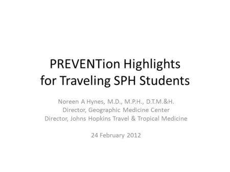 PREVENTion Highlights for Traveling SPH Students Noreen A Hynes, M.D., M.P.H., D.T.M.&H. Director, Geographic Medicine Center Director, Johns Hopkins Travel.
