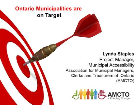 Lynda Staples Project Manager, Municipal Accessibility Association for Municipal Managers, Clerks and Treasurers of Ontario (AMCTO) Ontario Municipalities.