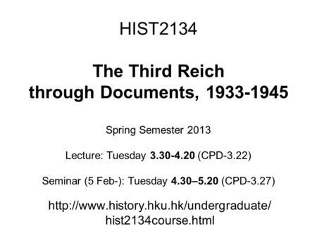 HIST2134 The Third Reich through Documents, 1933-1945 Spring Semester 2013 Lecture: Tuesday 3.30-4.20 (CPD-3.22) Seminar (5 Feb-): Tuesday 4.30–5.20 (CPD-3.27)