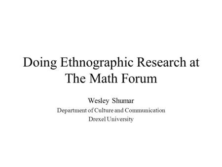 Doing Ethnographic Research at The Math Forum Wesley Shumar Department of Culture and Communication Drexel University.