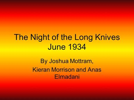 The Night of the Long Knives June 1934 By Joshua Mottram, Kieran Morrison and Anas Elmadani.