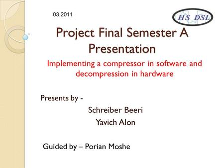 Project Final Semester A Presentation Implementing a compressor in software and decompression in hardware Presents by - Schreiber Beeri Yavich Alon Guided.