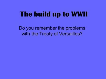 The build up to WWII Do you remember the problems with the Treaty of Versailles?
