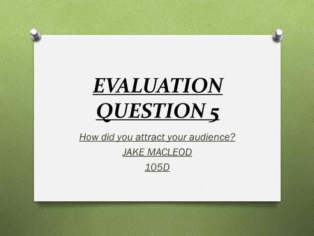EVALUATION QUESTION 5 How did you attract your audience? JAKE MACLEOD 105D.
