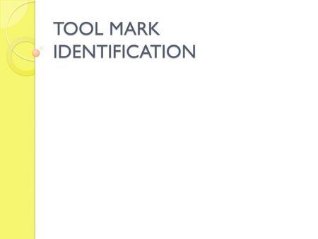 TOOL MARK IDENTIFICATION. Tool An object used to gain mechanical advantage. Also thought of as the harder of two objects which when brought into contact.