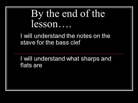 By the end of the lesson…. I will understand the notes on the stave for the bass clef I will understand what sharps and flats are.