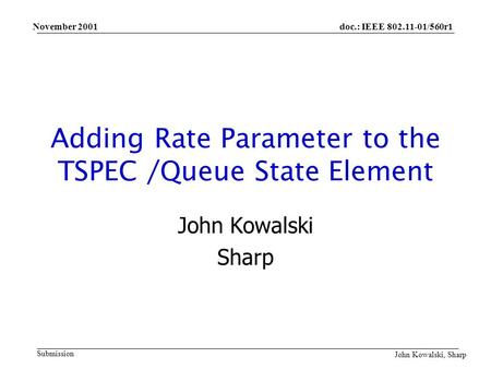 doc.: IEEE 802.11-01/560r1 Submission John Kowalski, Sharp November 2001 Adding Rate Parameter to the TSPEC /Queue State Element John Kowalski Sharp.
