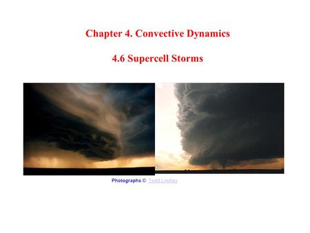 Chapter 4. Convective Dynamics 4.6 Supercell Storms Photographs © Todd LindleyTodd Lindley.