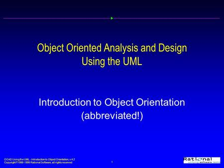 OOAD Using the UML - Introduction to Object Orientation, v 4.2 Copyright  1998-1999 Rational Software, all rights reserved 1 Object Oriented Analysis.
