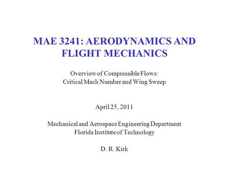 MAE 3241: AERODYNAMICS AND FLIGHT MECHANICS Overview of Compressible Flows: Critical Mach Number and Wing Sweep April 25, 2011 Mechanical and Aerospace.