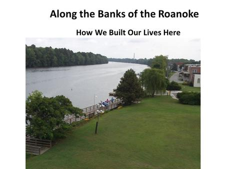 Along the Banks of the Roanoke How We Built Our Lives Here.