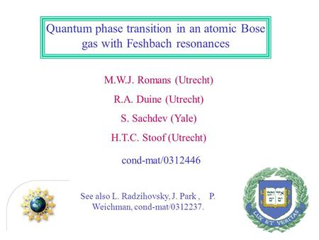 Quantum phase transition in an atomic Bose gas with Feshbach resonances M.W.J. Romans (Utrecht) R.A. Duine (Utrecht) S. Sachdev (Yale) H.T.C. Stoof (Utrecht)