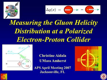 UMass Amherst Christine Aidala Jacksonville, FL Measuring the Gluon Helicity Distribution at a Polarized Electron-Proton Collider APS April Meeting 2007.