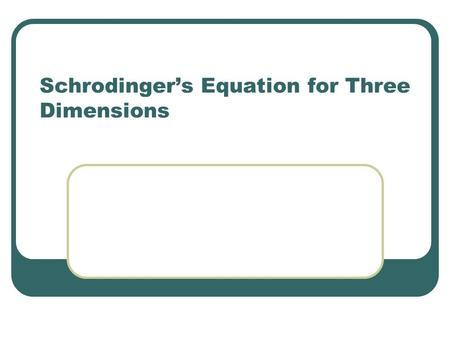Schrodinger's Equation for Three Dimensions. QM in Three Dimensions The one dimensional case was good for illustrating basic features such as quantization.