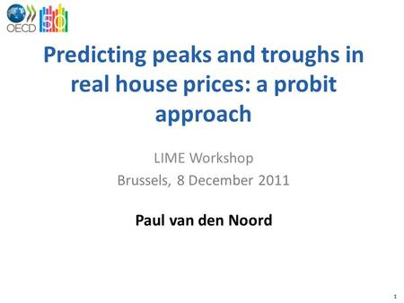 1 Predicting peaks and troughs in real house prices: a probit approach LIME Workshop Brussels, 8 December 2011 Paul van den Noord.