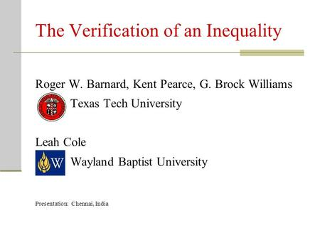 The Verification of an Inequality Roger W. Barnard, Kent Pearce, G. Brock Williams Texas Tech University Leah Cole Wayland Baptist University Presentation: