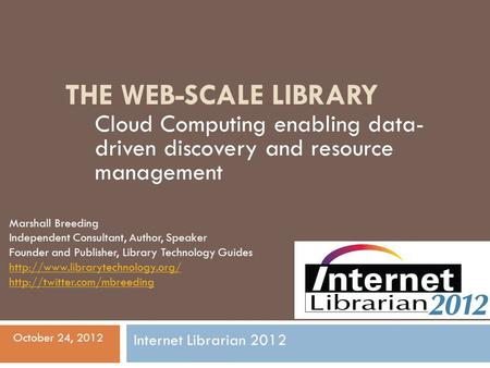 THE WEB-SCALE LIBRARY Cloud Computing enabling data- driven discovery and resource management Marshall Breeding Independent Consultant, Author, Speaker.