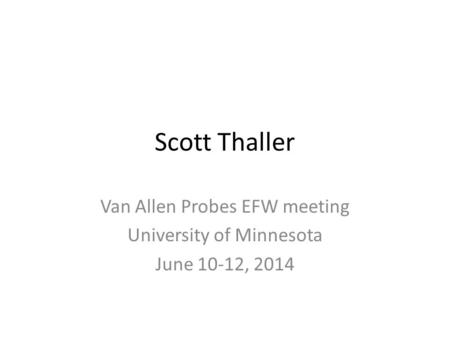 Scott Thaller Van Allen Probes EFW meeting University of Minnesota June 10-12, 2014.