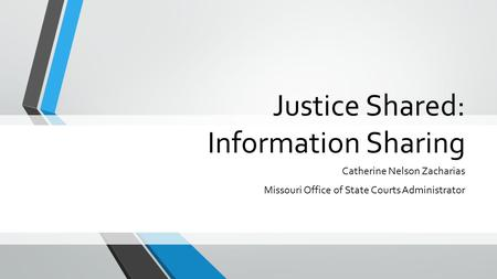 Justice Shared: Information Sharing Catherine Nelson Zacharias Missouri Office of State Courts Administrator.