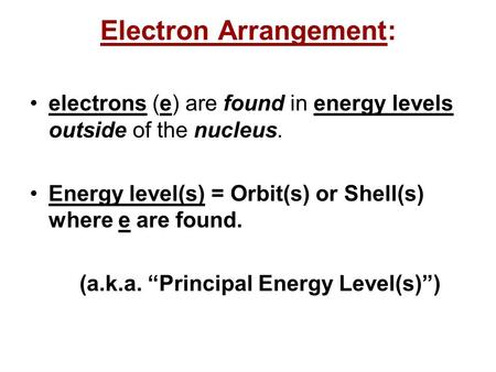 Electron Arrangement: electrons (e) are found in energy levels outside of the nucleus. Energy level(s) = Orbit(s) or Shell(s) where e are found. (a.k.a.