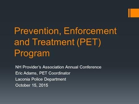 Prevention, Enforcement and Treatment (PET) Program NH Provider's Association Annual Conference Eric Adams, PET Coordinator Laconia Police Department October.