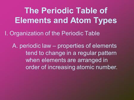 The Periodic Table of Elements and Atom Types I. Organization of the Periodic Table A. periodic law – properties of elements tend to change in a regular.