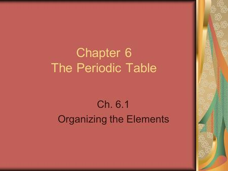 Chapter 6 The Periodic Table Ch. 6.1 Organizing the Elements.