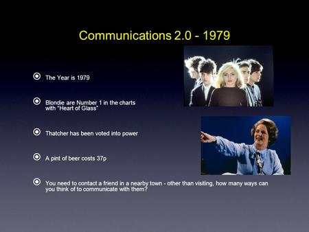 "Communications 2.0 - 1979  The Year is 1979  Blondie are Number 1 in the charts with ""Heart of Glass""  Thatcher has been voted into power  A pint of."