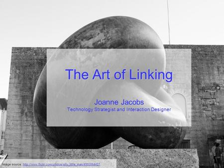 The Art of Linking The Art of Linking Joanne Jacobs Technology Strategist and Interaction Designer Image source: