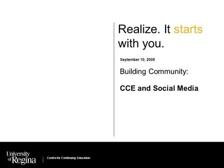 Centre for Continuing Education Realize. It starts with you. September 10, 2009 Building Community: CCE and Social Media Centre for Continuing Education.
