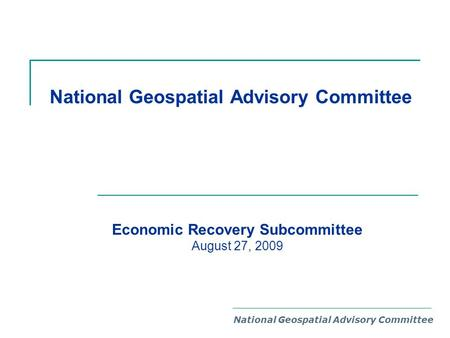 National Geospatial Advisory Committee Economic Recovery Subcommittee August 27, 2009.