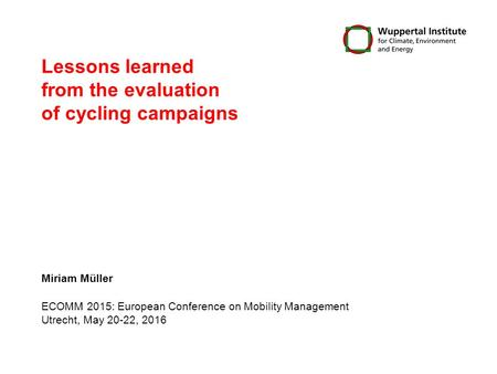 Lessons learned from the evaluation of cycling campaigns Miriam Müller ECOMM 2015: European Conference on Mobility Management Utrecht, May 20-22, 2016.