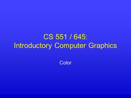 CS 551 / 645: Introductory Computer Graphics Color.