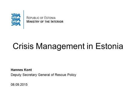 Crisis Management in Estonia Hannes Kont Deputy Secretary General of Rescue Policy 08.09.2015.