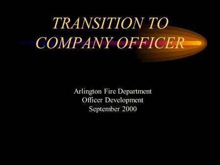 TRANSITION TO COMPANY OFFICER Arlington Fire Department Officer Development September 2000.
