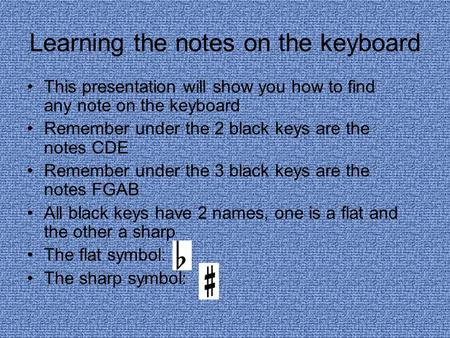 Learning the notes on the keyboard This presentation will show you how to find any note on the keyboard Remember under the 2 black keys are the notes CDE.