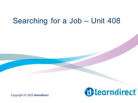 Searching for a Job – Unit 408. Learning Objectives By the end of this session you will: 1.Match your personal skills and requirements to job vacancies.