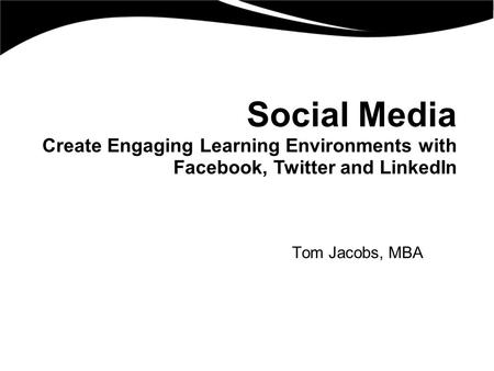 Social Media Create Engaging Learning Environments with Facebook, Twitter and LinkedIn Tom Jacobs, MBA.