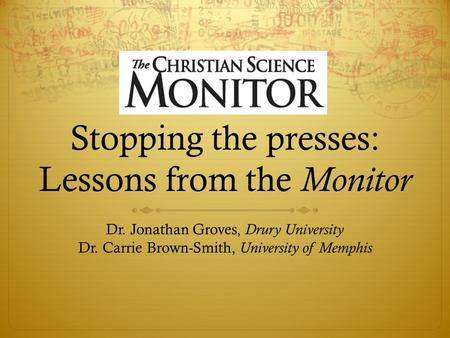 Stopping the presses: Lessons from the Monitor Dr. Jonathan Groves, Drury University Dr. Carrie Brown-Smith, University of Memphis.