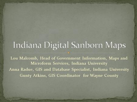 Lou Malcomb, Head of Government Information, Maps and Microform Services, Indiana University Anna Radue, GIS and Database Specialist, Indiana University.