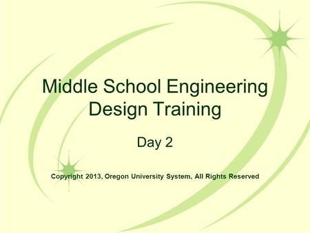 Middle School Engineering Design Training Day 2 Copyright 2013, Oregon University System, All Rights Reserved.
