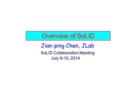 Overview of SoLID Jian-ping Chen, JLab SoLID Collaboration Meeting July 9-10, 2014.
