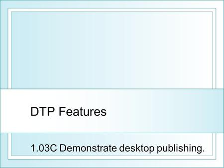 DTP Features 1.03C Demonstrate desktop publishing.